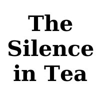 The Silence in Tea